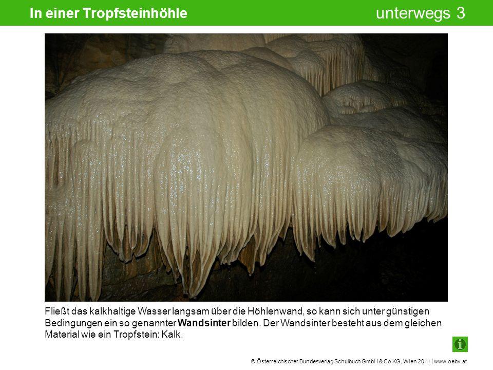 © Österreichischer Bundesverlag Schulbuch GmbH & Co KG, Wien 2011 | www.oebv.at unterwegs 3 In einer Tropfsteinhöhle Fließt das kalkhaltige Wasser langsam über die Höhlenwand, so kann sich unter günstigen Bedingungen ein so genannter Wandsinter bilden.