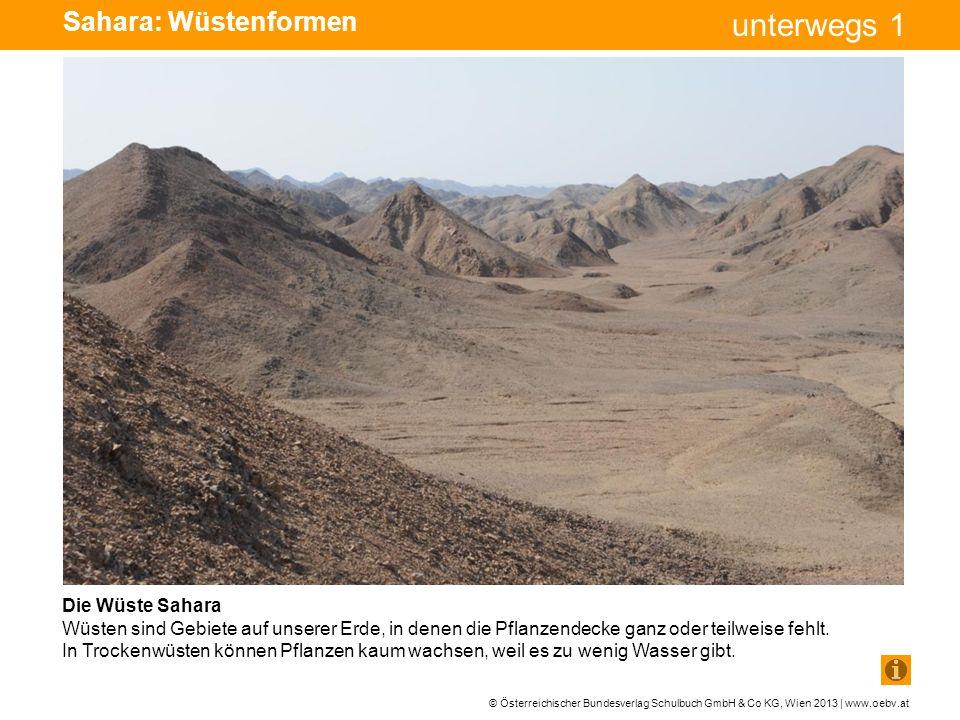 © Österreichischer Bundesverlag Schulbuch GmbH & Co KG, Wien 2013 | www.oebv.at unterwegs 1 Sahara: Wüstenformen Die Wüste Sahara Wüsten sind Gebiete