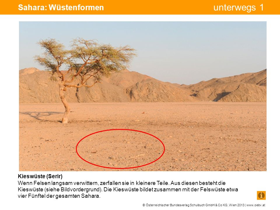 © Österreichischer Bundesverlag Schulbuch GmbH & Co KG, Wien 2013 | www.oebv.at unterwegs 1 Sahara: Wüstenformen Sandwüste (Erg) Wenn wir an Wüste oder Sahara denken, fallen uns zumeist Sandwüsten und hohe Dünen ein.