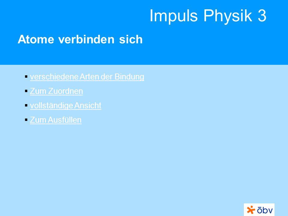 © Österreichischer Bundesverlag Schulbuch GmbH & Co KG   www.oebv.at Impuls Physik 3 Atome verbinden sich Nichtmetalle schließen sich zusammen und verwenden Außenelektronen gemeinsam: Elektronenpaarbindung Es entstehen Moleküle.