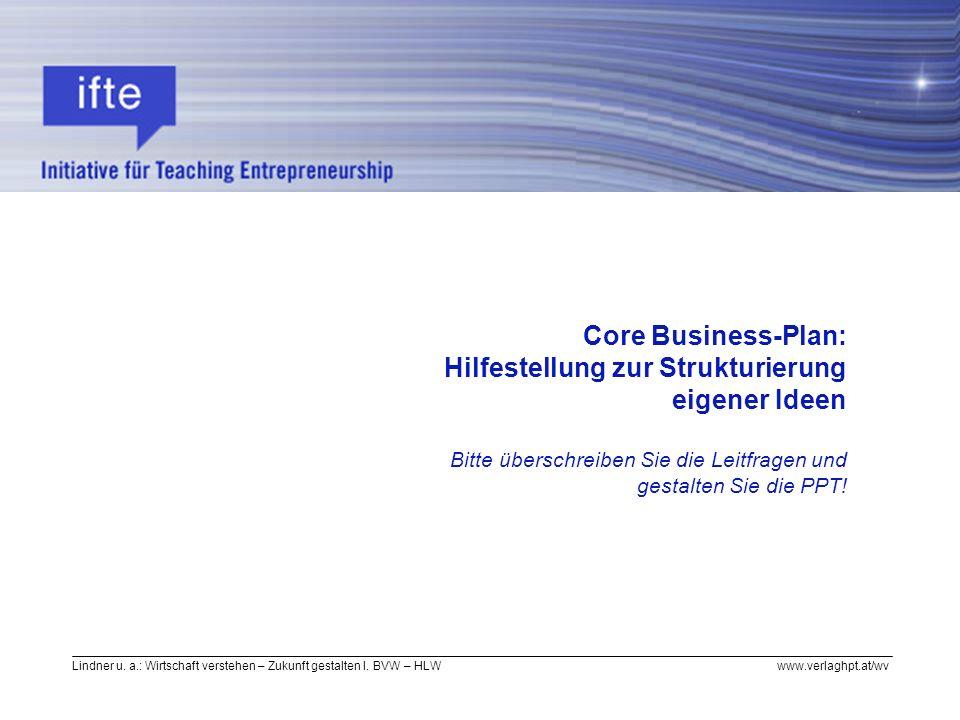 Lindner u. a.: Wirtschaft verstehen – Zukunft gestalten I. BVW – HLW www.verlaghpt.at/wv Core Business-Plan: Hilfestellung zur Strukturierung eigener