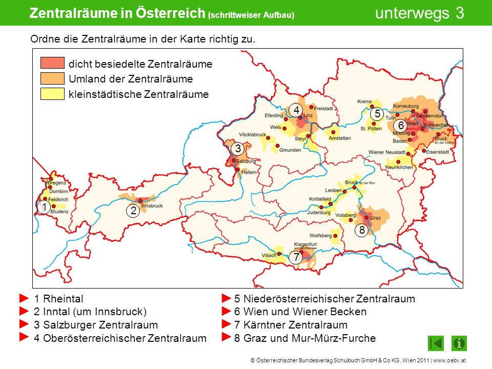 © Österreichischer Bundesverlag Schulbuch GmbH & Co KG, Wien 2011 | www.oebv.at unterwegs 3 Zentralräume in Österreich (schrittweiser Aufbau) Ordne die Zentralräume in der Karte richtig zu.
