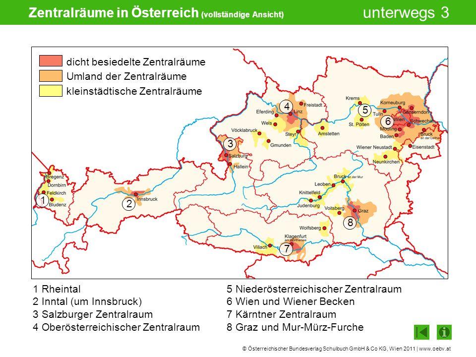 © Österreichischer Bundesverlag Schulbuch GmbH & Co KG, Wien 2011 | www.oebv.at unterwegs 3 Zentralräume in Österreich (vollständige Ansicht) 1 Rheintal 2 Inntal (um Innsbruck) 3 Salzburger Zentralraum 4 Oberösterreichischer Zentralraum 5 Niederösterreichischer Zentralraum 6 Wien und Wiener Becken 7 Kärntner Zentralraum 8 Graz und Mur-Mürz-Furche 1 2 3 4 5 6 8 7 dicht besiedelte Zentralräume Umland der Zentralräume kleinstädtische Zentralräume