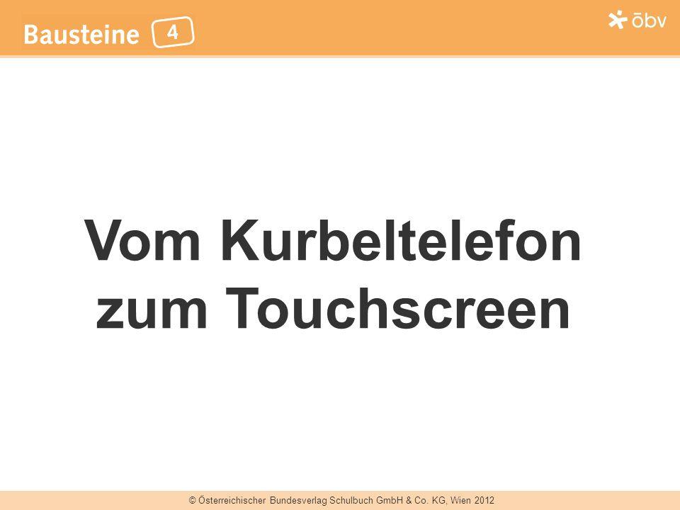 © Österreichischer Bundesverlag Schulbuch GmbH & Co. KG, Wien 2012 Vom Kurbeltelefon zum Touchscreen