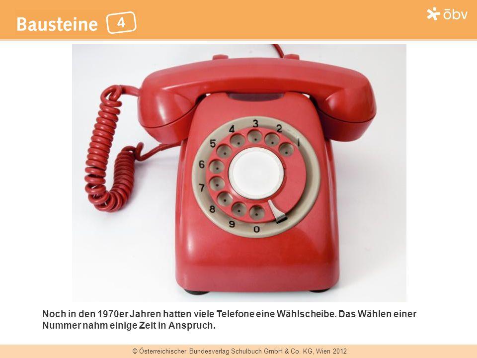 © Österreichischer Bundesverlag Schulbuch GmbH & Co. KG, Wien 2012 Noch in den 1970er Jahren hatten viele Telefone eine Wählscheibe. Das Wählen einer