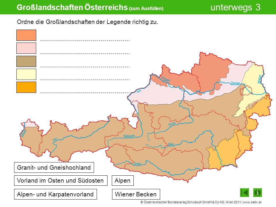 © Österreichischer Bundesverlag Schulbuch GmbH & Co KG, Wien 2011 | www.oebv.at unterwegs 3 Großlandschaften Österreichs (vollständige Ansicht) Granit- und Gneishochland Alpen- und Karpatenvorland Alpen Wiener Becken Vorland im Osten und Südosten