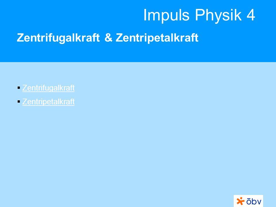 Impuls Physik 4 Zentrifugalkraft & Zentripetalkraft Zentrifugalkraft Zentripetalkraft