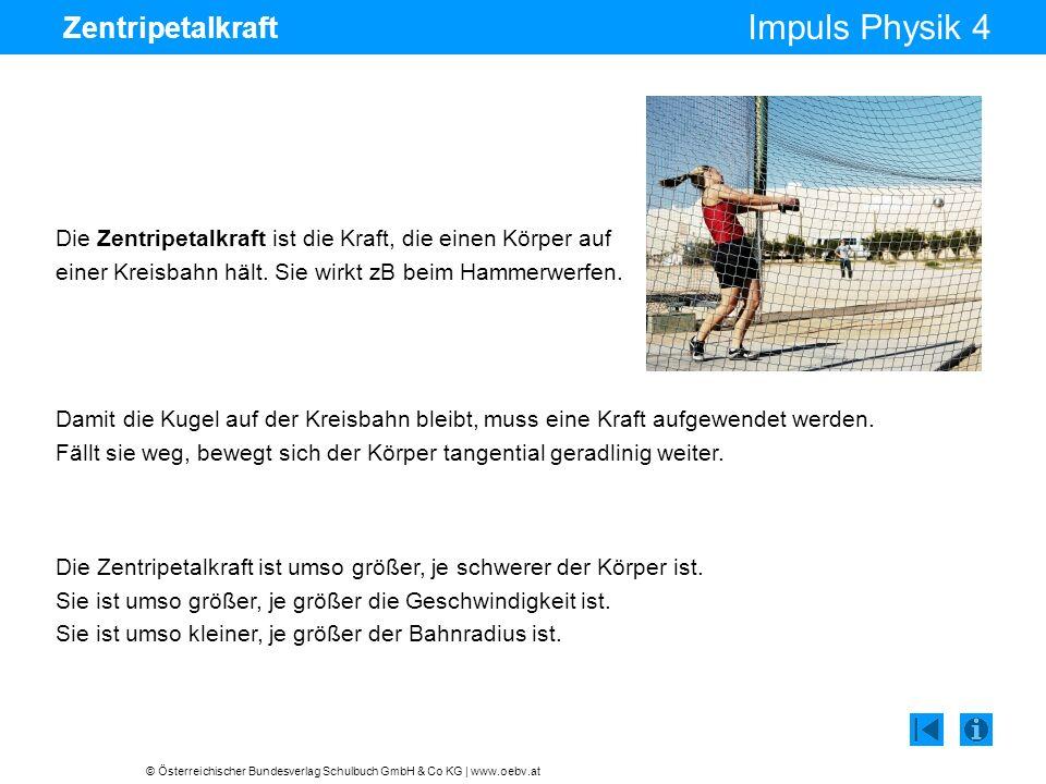 © Österreichischer Bundesverlag Schulbuch GmbH & Co KG | www.oebv.at Impuls Physik 4 Zentripetalkraft Die Zentripetalkraft ist die Kraft, die einen Körper auf einer Kreisbahn hält.