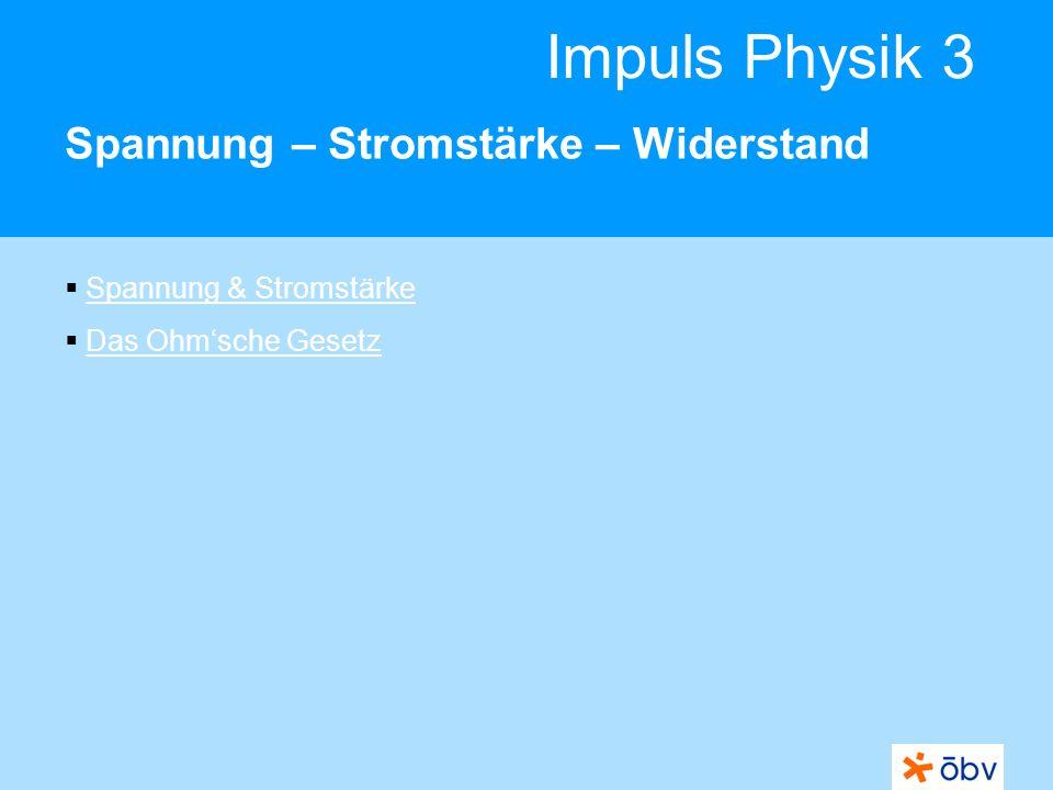 Impuls Physik 3 Spannung – Stromstärke – Widerstand Spannung & Stromstärke Das Ohmsche Gesetz