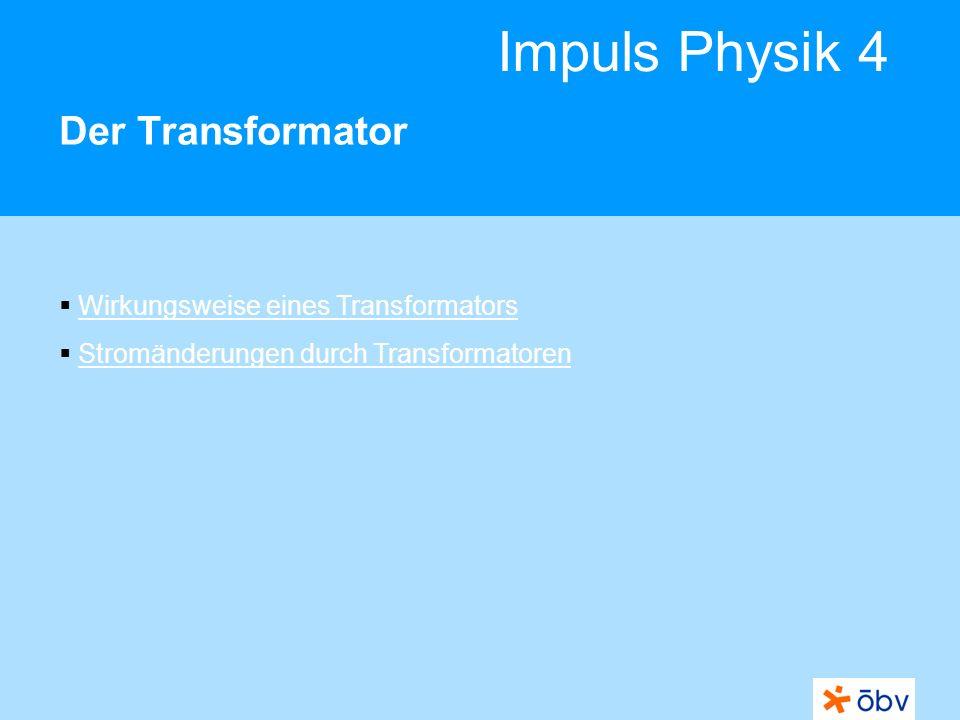 Impuls Physik 4 Der Transformator Wirkungsweise eines Transformators Stromänderungen durch Transformatoren