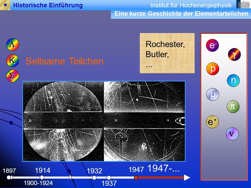Institut für Hochenergiephysik 1897 Seltsame Teilchen e-e- 1900-1924 1914 K K p 1932 n 1937 µ 1947 e+e+ Rochester, Butler,...