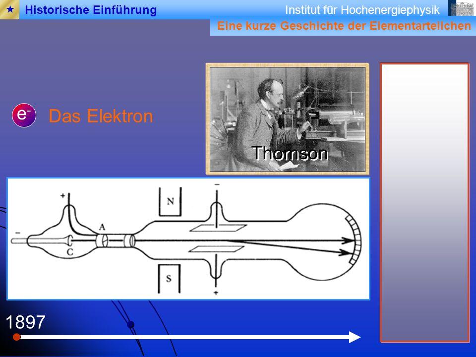 Institut für Hochenergiephysik 1897 Das Elektron e-e- Thomson Eine kurze Geschichte der Elementarteilchen Historische Einführung