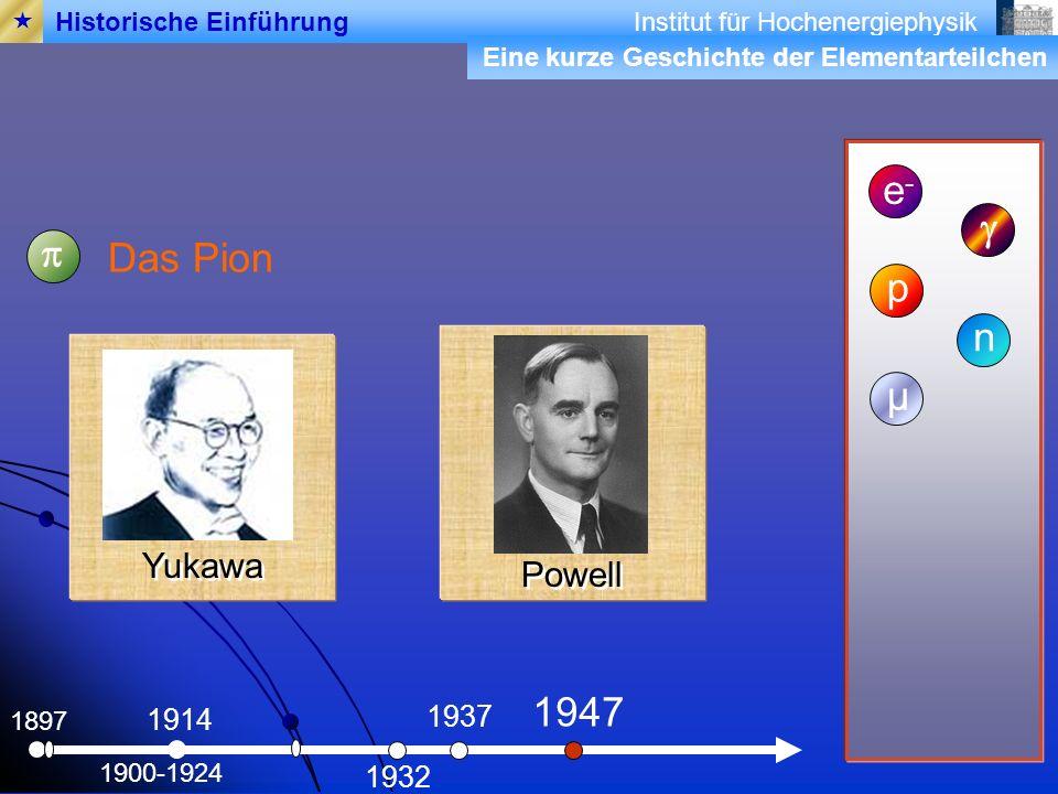 Institut für Hochenergiephysik 1897 Das Pion e-e- 1900-1924 1914 p 1932 n 1937 µ 1947 Historische Einführung Powell Yukawa Eine kurze Geschichte der Elementarteilchen