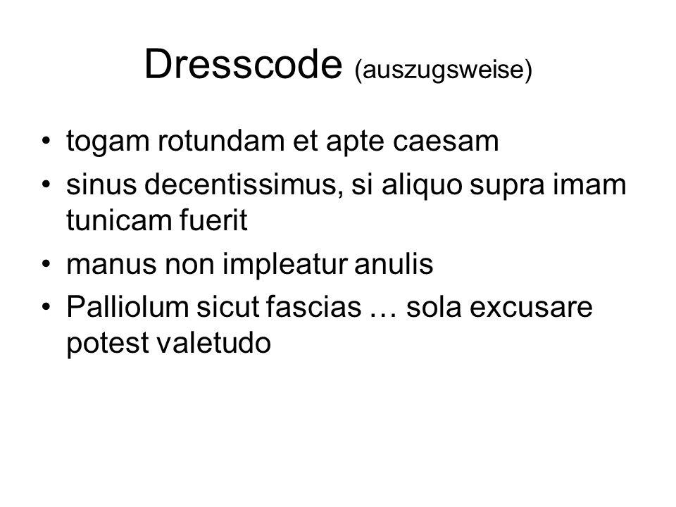 Dresscode (auszugsweise) togam rotundam et apte caesam sinus decentissimus, si aliquo supra imam tunicam fuerit manus non impleatur anulis Palliolum s