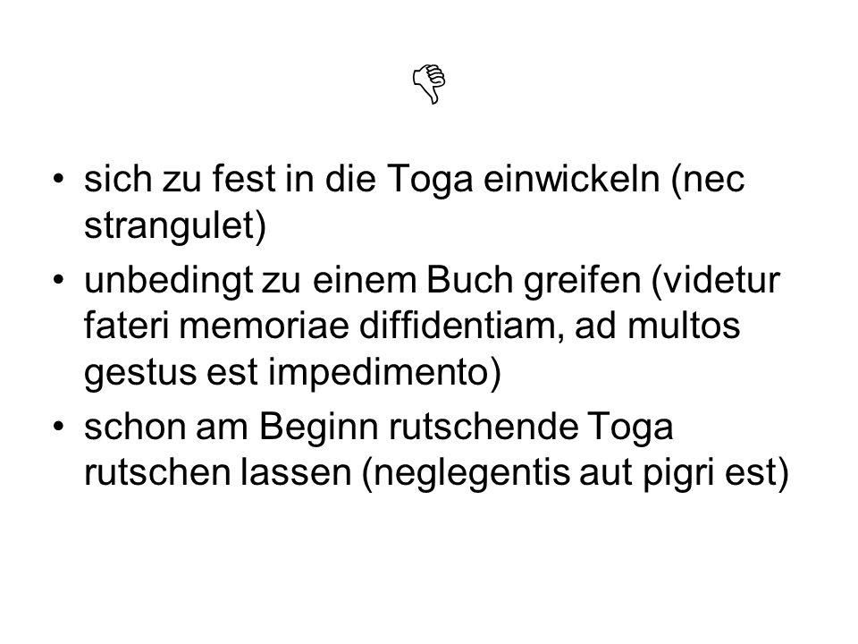 sich zu fest in die Toga einwickeln (nec strangulet) unbedingt zu einem Buch greifen (videtur fateri memoriae diffidentiam, ad multos gestus est imped