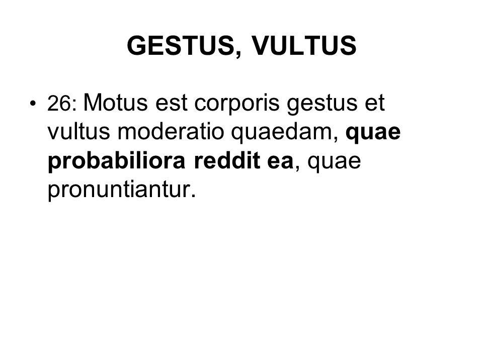 GESTUS, VULTUS 26: Motus est corporis gestus et vultus moderatio quaedam, quae probabiliora reddit ea, quae pronuntiantur.