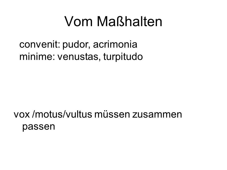 Vom Maßhalten vox /motus/vultus müssen zusammen passen convenit: pudor, acrimonia minime: venustas, turpitudo