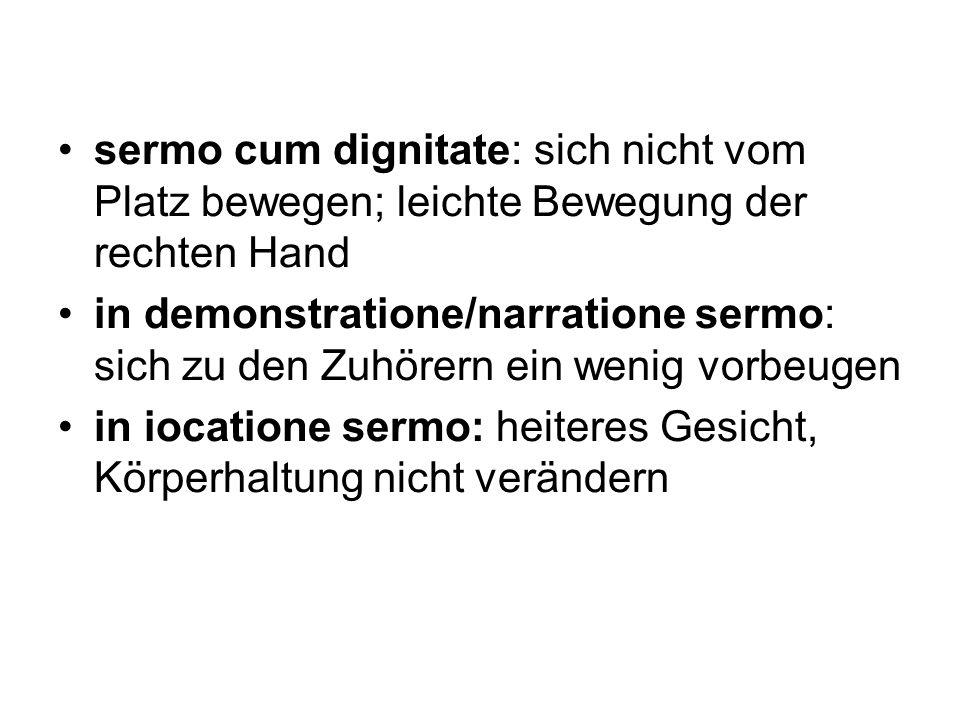 sermo cum dignitate: sich nicht vom Platz bewegen; leichte Bewegung der rechten Hand in demonstratione/narratione sermo: sich zu den Zuhörern ein weni