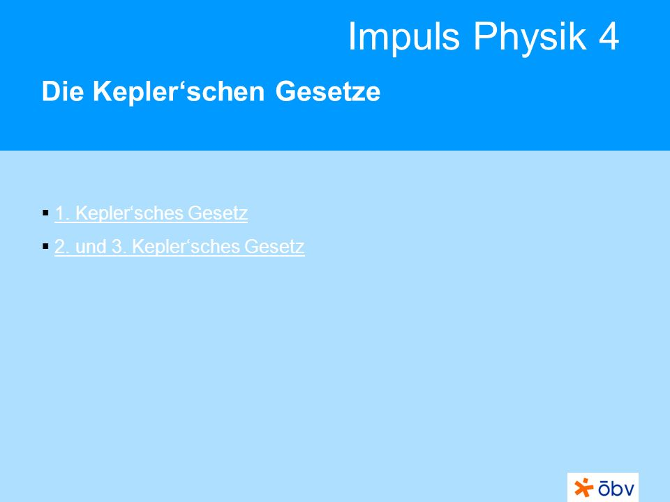 © Österreichischer Bundesverlag Schulbuch GmbH & Co KG | www.oebv.at Impuls Physik 4 Die Keplerschen Gesetze Der deutsche Astronom Johannes Kepler konnte als Erster das Sonnensystem mit den Planetenbahnen richtig erklären.