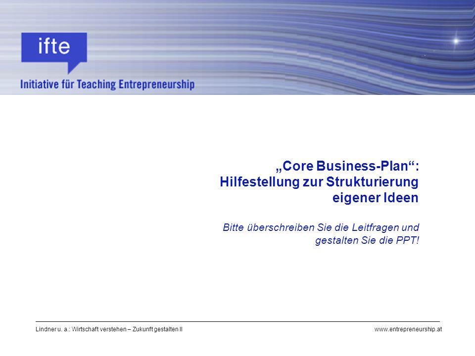 Lindner u. a.: Wirtschaft verstehen – Zukunft gestalten II www.entrepreneurship.at Core Business-Plan: Hilfestellung zur Strukturierung eigener Ideen