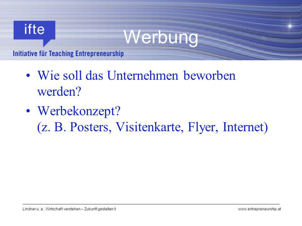 Lindner u. a.: Wirtschaft verstehen – Zukunft gestalten II www.entrepreneurship.at Wie soll das Unternehmen beworben werden? Werbekonzept? (z. B. Post