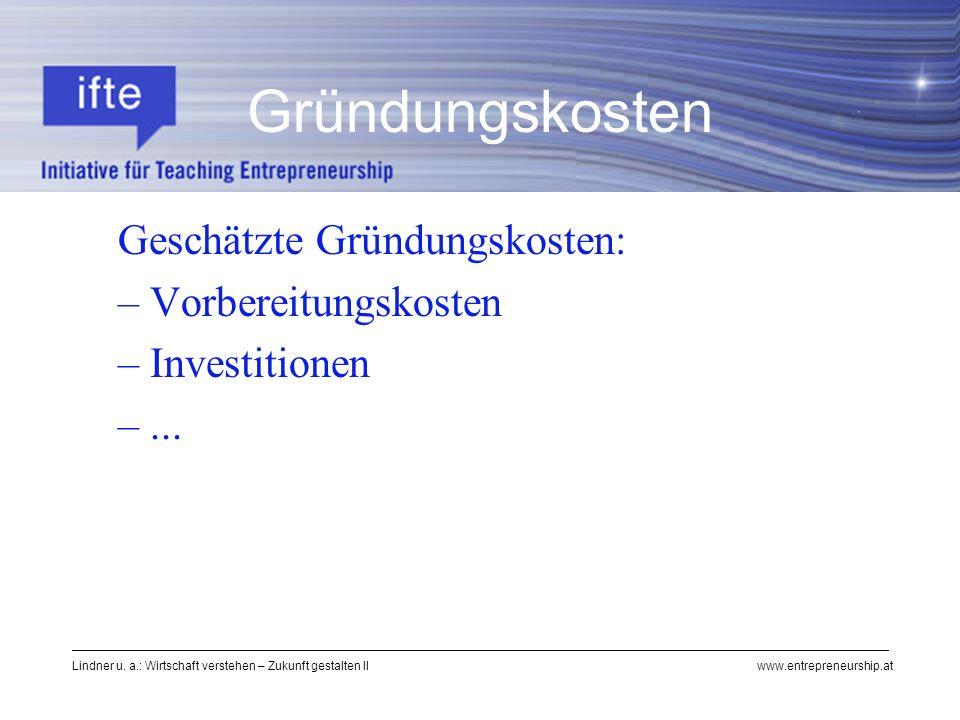 Lindner u. a.: Wirtschaft verstehen – Zukunft gestalten II www.entrepreneurship.at Gründungskosten Geschätzte Gründungskosten: – Vorbereitungskosten –