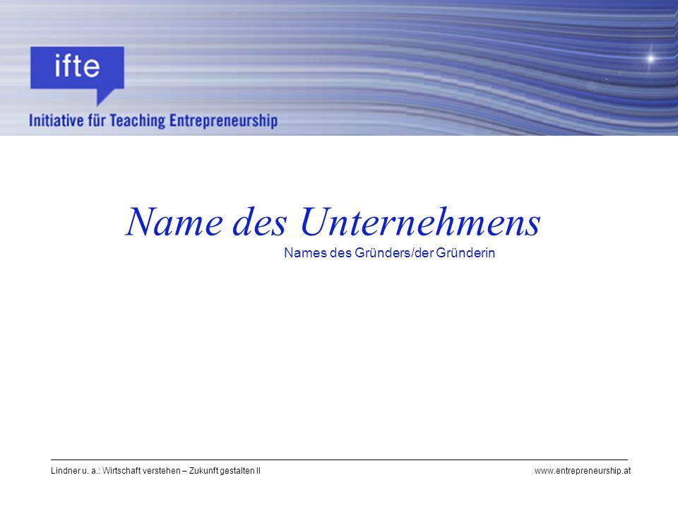 Lindner u. a.: Wirtschaft verstehen – Zukunft gestalten II www.entrepreneurship.at Name des Unternehmens Names des Gründers/der Gründerin