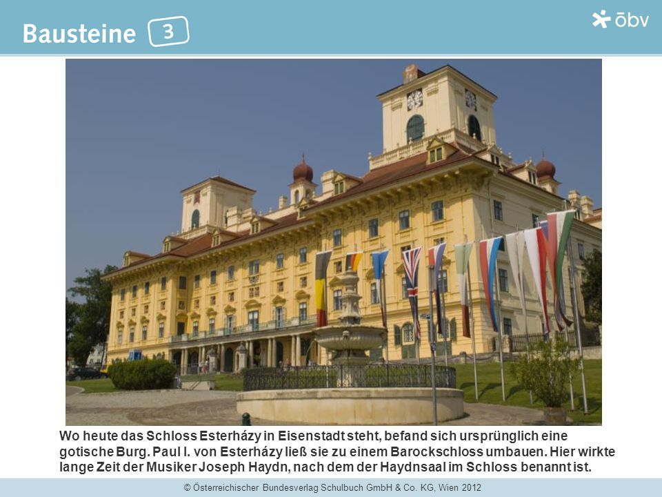 © Österreichischer Bundesverlag Schulbuch GmbH & Co. KG, Wien 2012 Wo heute das Schloss Esterházy in Eisenstadt steht, befand sich ursprünglich eine g