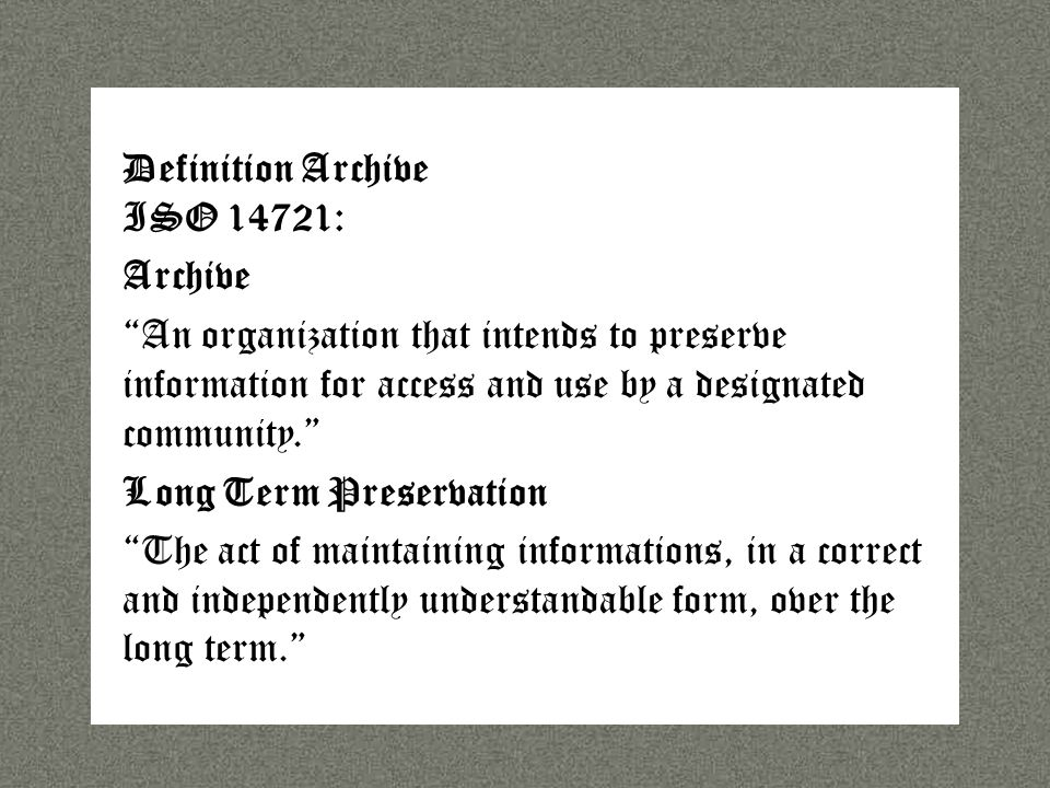 Sprache Definition Archive ISO 14721: Archive An organization that intends to preserve information for access and use by a designated community. Long