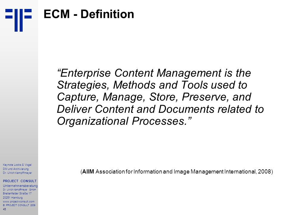 45 ECM - Definition Enterprise Content Management is the Strategies, Methods and Tools used to Capture, Manage, Store, Preserve, and Deliver Content and Documents related to Organizational Processes.
