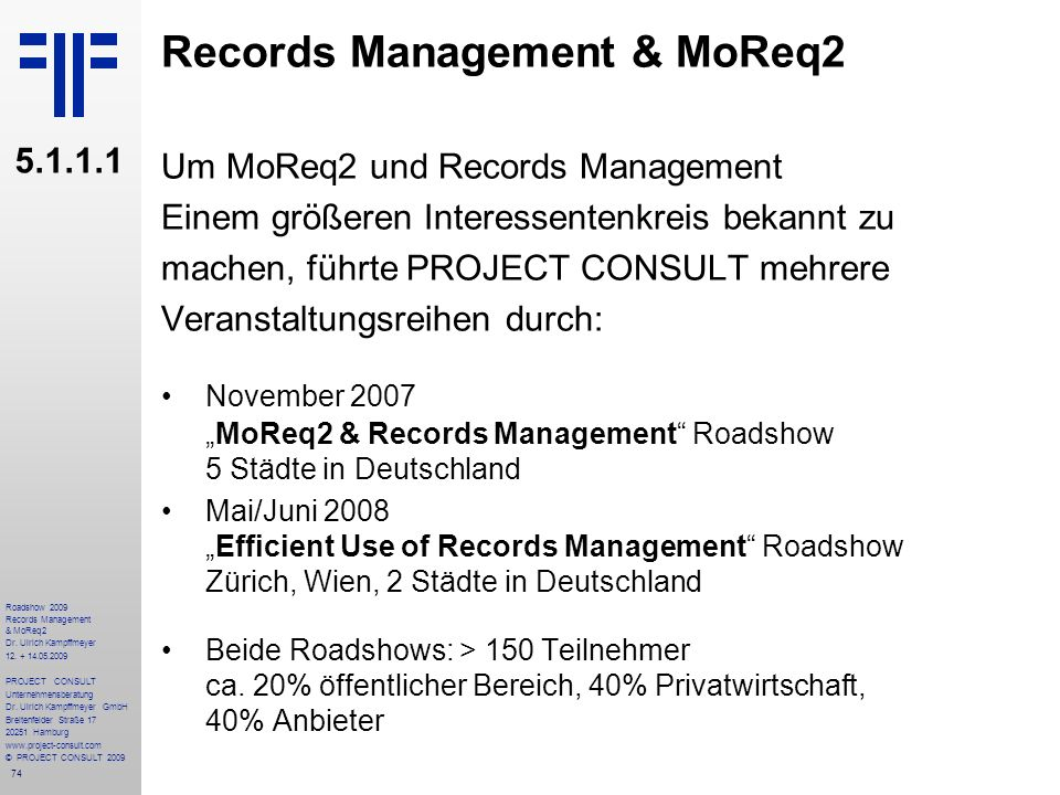 74 Roadshow 2009 Records Management & MoReq2 Dr. Ulrich Kampffmeyer 12. + 14.05.2009 PROJECT CONSULT Unternehmensberatung Dr. Ulrich Kampffmeyer GmbH