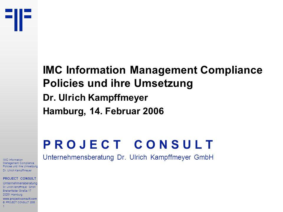 1 IMC Information Management Compliance Policies und ihre Umsetzung Dr. Ulrich Kampffmeyer PROJECT CONSULT Unternehmensberatung Dr. Ulrich Kampffmeyer