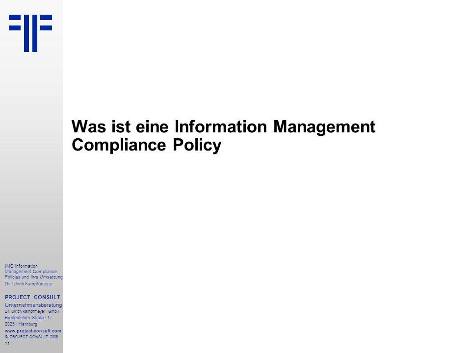 11 IMC Information Management Compliance Policies und ihre Umsetzung Dr. Ulrich Kampffmeyer PROJECT CONSULT Unternehmensberatung Dr. Ulrich Kampffmeye