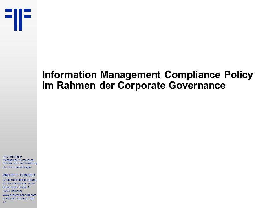 18 IMC Information Management Compliance Policies und ihre Umsetzung Dr. Ulrich Kampffmeyer PROJECT CONSULT Unternehmensberatung Dr. Ulrich Kampffmeye