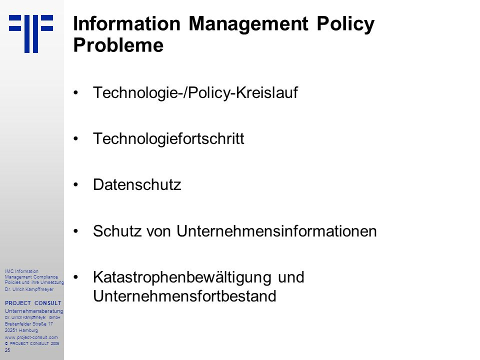 25 IMC Information Management Compliance Policies und ihre Umsetzung Dr. Ulrich Kampffmeyer PROJECT CONSULT Unternehmensberatung Dr. Ulrich Kampffmeye