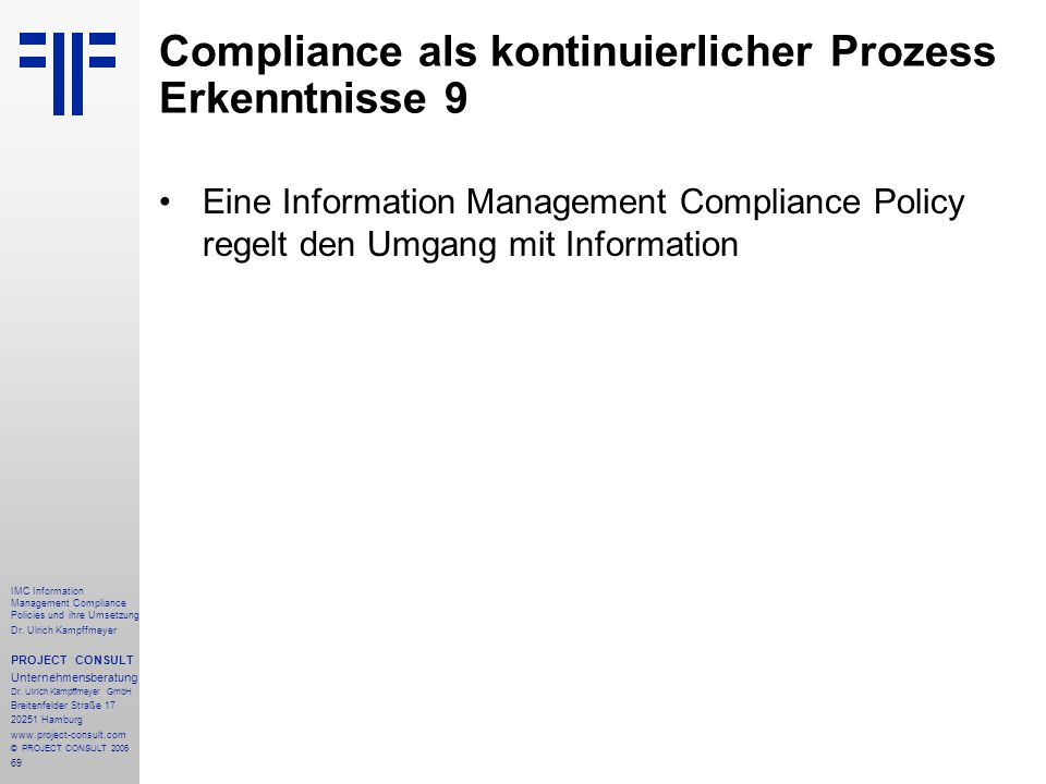 69 IMC Information Management Compliance Policies und ihre Umsetzung Dr. Ulrich Kampffmeyer PROJECT CONSULT Unternehmensberatung Dr. Ulrich Kampffmeye