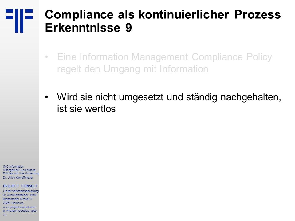 70 IMC Information Management Compliance Policies und ihre Umsetzung Dr. Ulrich Kampffmeyer PROJECT CONSULT Unternehmensberatung Dr. Ulrich Kampffmeye