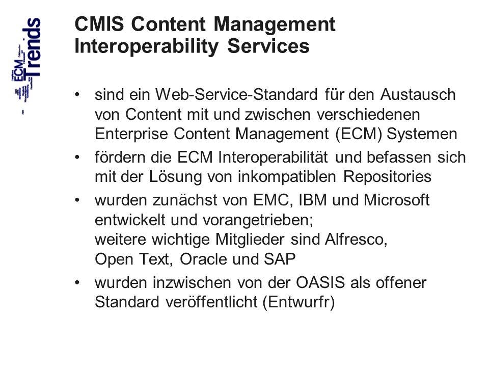 66 CMIS Content Management Interoperability Services sind ein Web-Service-Standard für den Austausch von Content mit und zwischen verschiedenen Enterprise Content Management (ECM) Systemen fördern die ECM Interoperabilität und befassen sich mit der Lösung von inkompatiblen Repositories wurden zunächst von EMC, IBM und Microsoft entwickelt und vorangetrieben; weitere wichtige Mitglieder sind Alfresco, Open Text, Oracle und SAP wurden inzwischen von der OASIS als offener Standard veröffentlicht (Entwurfr)