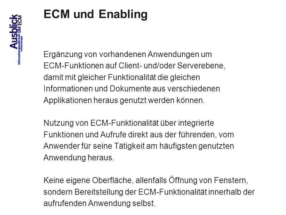 81 ECM und Enabling Ergänzung von vorhandenen Anwendungen um ECM-Funktionen auf Client- und/oder Serverebene, damit mit gleicher Funktionalität die gleichen Informationen und Dokumente aus verschiedenen Applikationen heraus genutzt werden können.