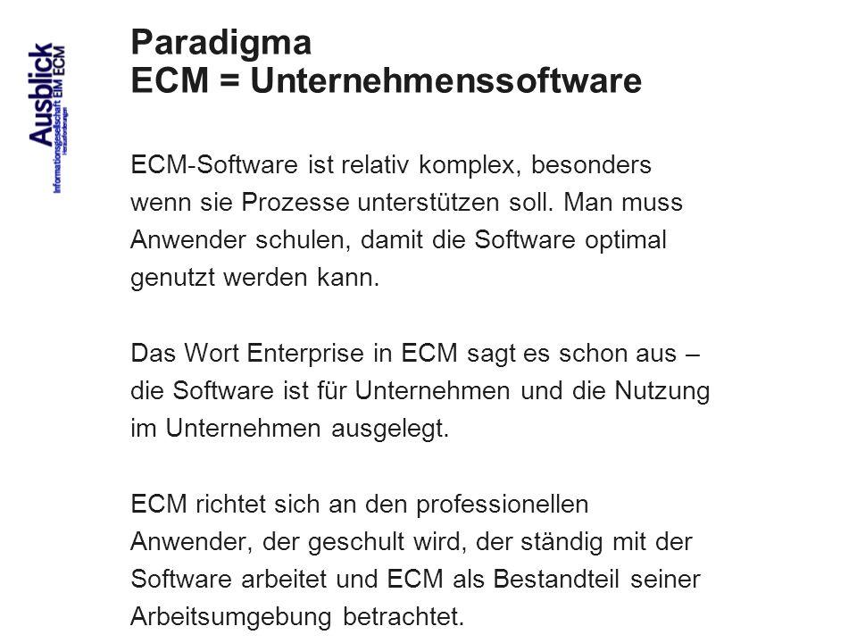 83 Paradigma ECM = Unternehmenssoftware ECM-Software ist relativ komplex, besonders wenn sie Prozesse unterstützen soll. Man muss Anwender schulen, da