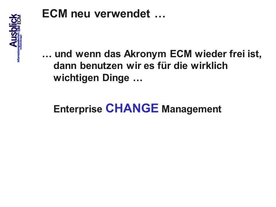 93 ECM neu verwendet … … und wenn das Akronym ECM wieder frei ist, dann benutzen wir es für die wirklich wichtigen Dinge … Enterprise CHANGE Managemen
