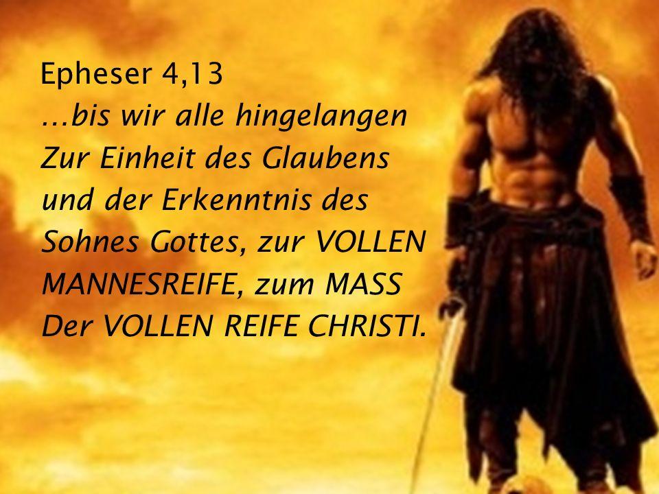 Epheser 4,13 …bis wir alle hingelangen Zur Einheit des Glaubens und der Erkenntnis des Sohnes Gottes, zur VOLLEN MANNESREIFE, zum MASS Der VOLLEN REIF