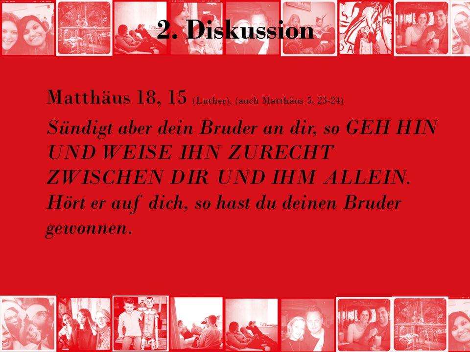2. Diskussion Matthäus 18, 15 (Luther), (auch Matthäus 5, 23-24) Sündigt aber dein Bruder an dir, so GEH HIN UND WEISE IHN ZURECHT ZWISCHEN DIR UND IH