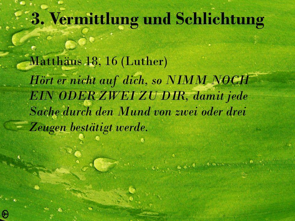 3. Vermittlung und Schlichtung Matthäus 18, 16 (Luther) Hört er nicht auf dich, so NIMM NOCH EIN ODER ZWEI ZU DIR, damit jede Sache durch den Mund von