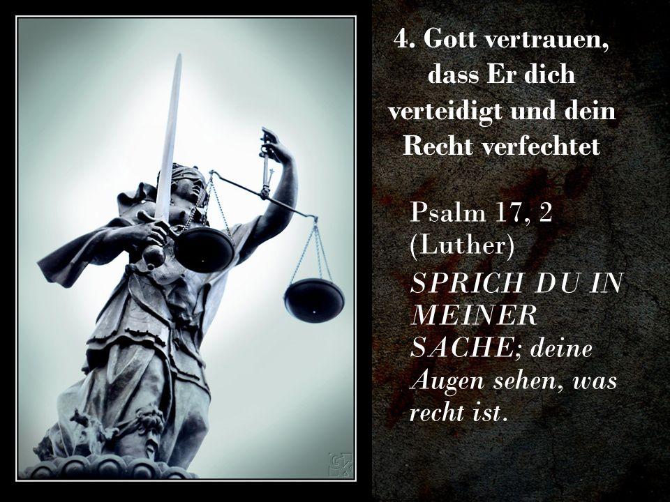 4. Gott vertrauen, dass Er dich verteidigt und dein Recht verfechtet Psalm 17, 2 (Luther) SPRICH DU IN MEINER SACHE; deine Augen sehen, was recht ist.