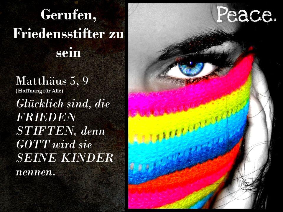 Gerufen, Friedensstifter zu sein Matthäus 5, 9 (Hoffnung für Alle) Glücklich sind, die FRIEDEN STIFTEN, denn GOTT wird sie SEINE KINDER nennen.