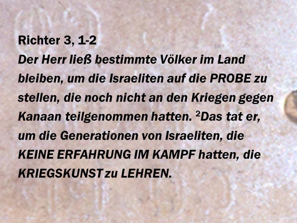 Richter 3, 1-2 Der Herr ließ bestimmte Völker im Land bleiben, um die Israeliten auf die PROBE zu stellen, die noch nicht an den Kriegen gegen Kanaan