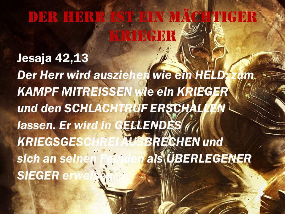 Der Herr ist ein mächtiger Krieger Jesaja 42,13 Der Herr wird ausziehen wie ein HELD; zum KAMPF MITREISSEN wie ein KRIEGER und den SCHLACHTRUF ERSCHAL