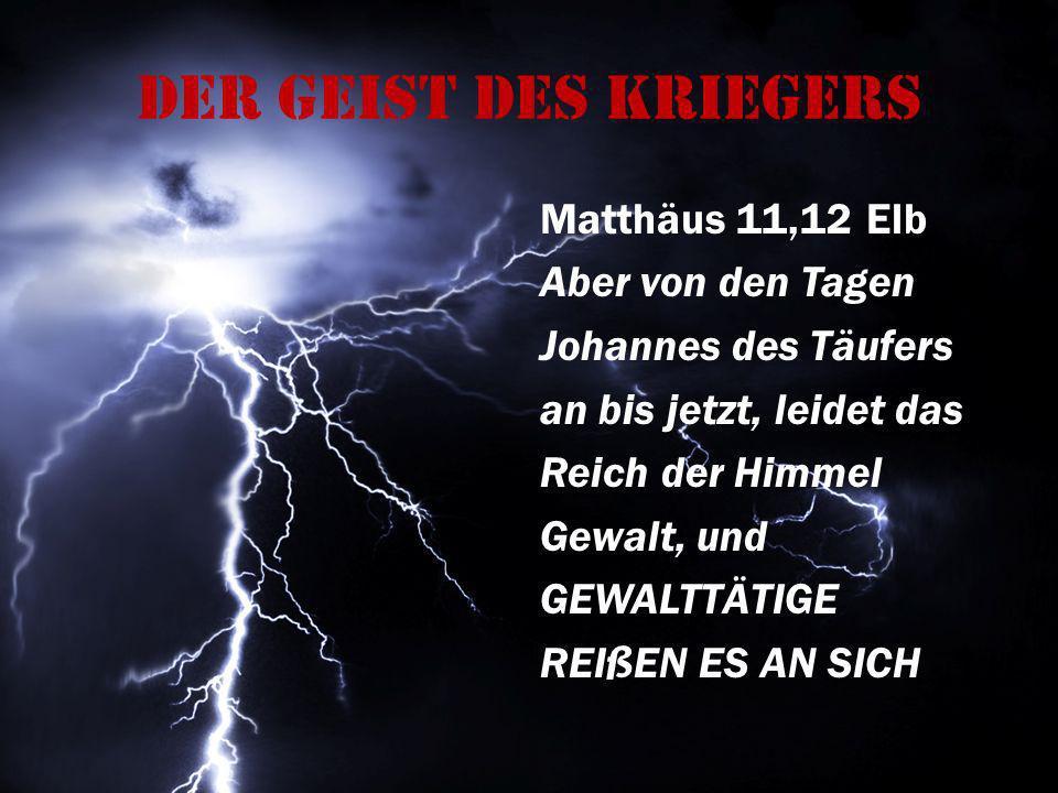 Der Geist des Kriegers Matthäus 11,12 Elb Aber von den Tagen Johannes des Täufers an bis jetzt, leidet das Reich der Himmel Gewalt, und GEWALTTÄTIGE R