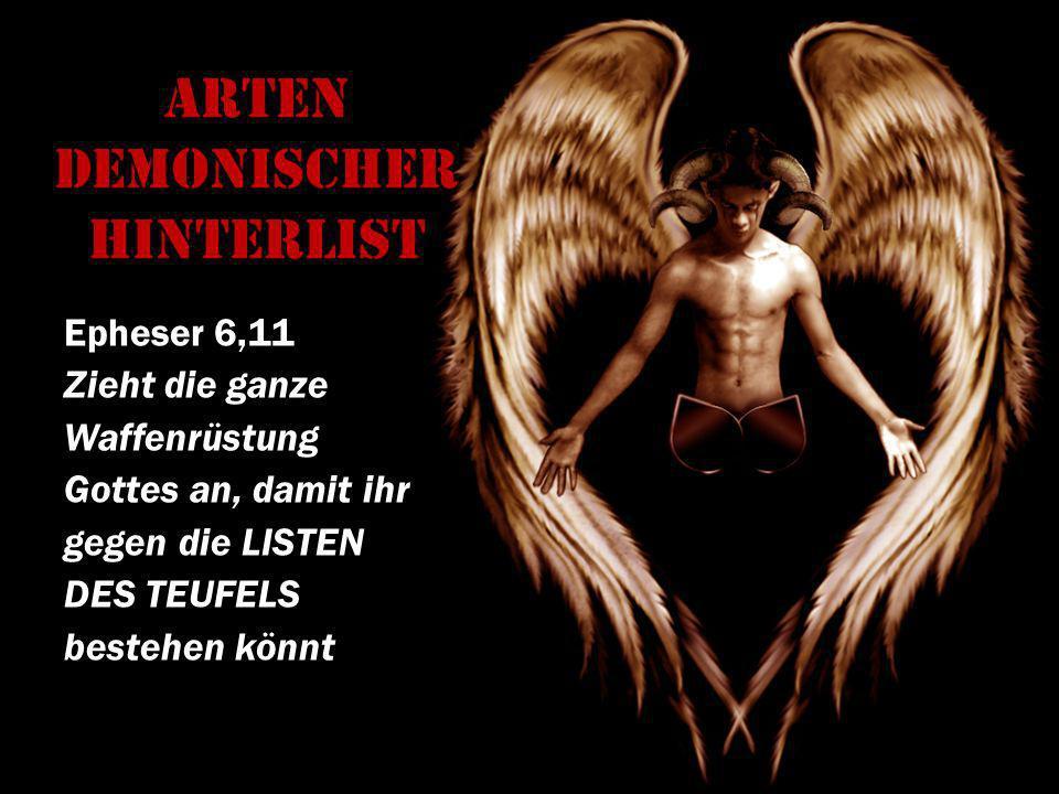 Arten demonischer Hinterlist Epheser 6,11 Zieht die ganze Waffenrüstung Gottes an, damit ihr gegen die LISTEN DES TEUFELS bestehen könnt!